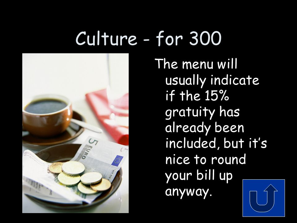 Culture - for 300 The menu will usually indicate if the 15% gratuity has already been included, but it's nice to round your bill up anyway.