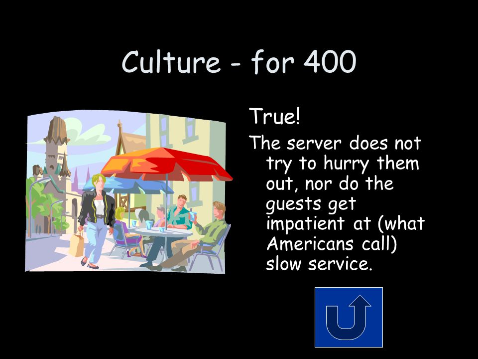 Culture - for 400 True! The server does not try to hurry them out, nor do the guests get impatient at (what Americans call) slow service.