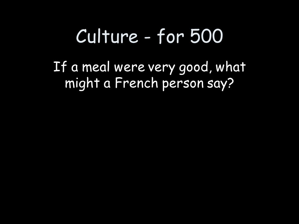 Culture - for 500 If a meal were very good, what might a French person say?