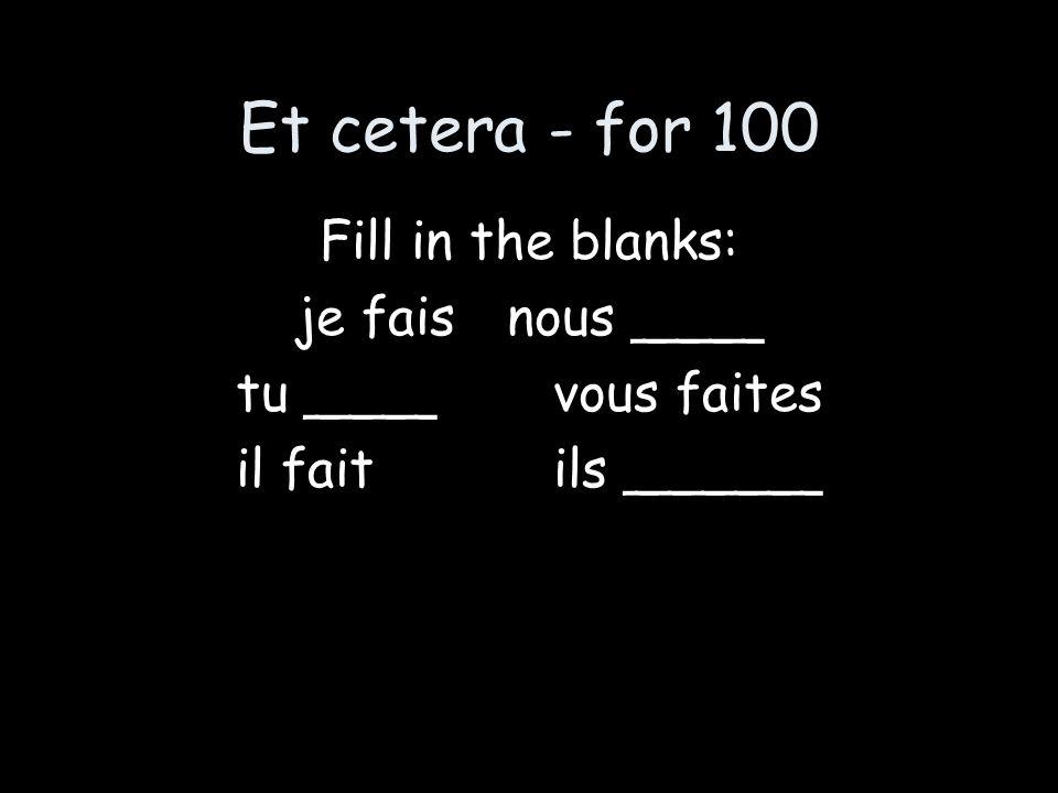 Et cetera - for 100 Fill in the blanks: je faisnous ____ tu ____vous faites il faitils ______