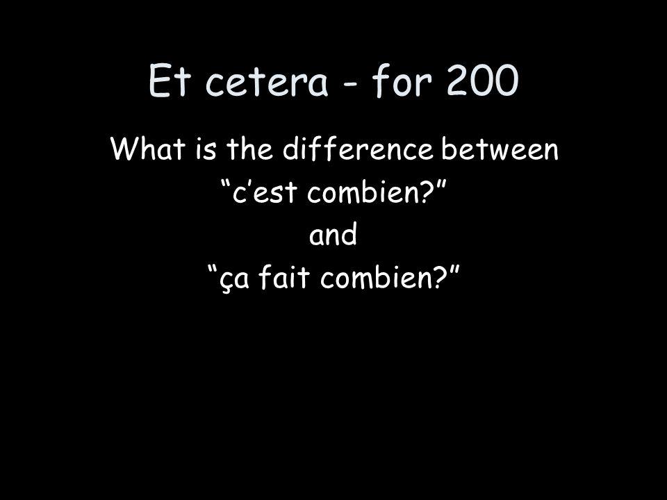 "Et cetera - for 200 What is the difference between ""c'est combien?"" and ""ça fait combien?"""