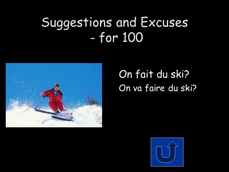 Suggestions and Excuses - for 100 On fait du ski? On va faire du ski?