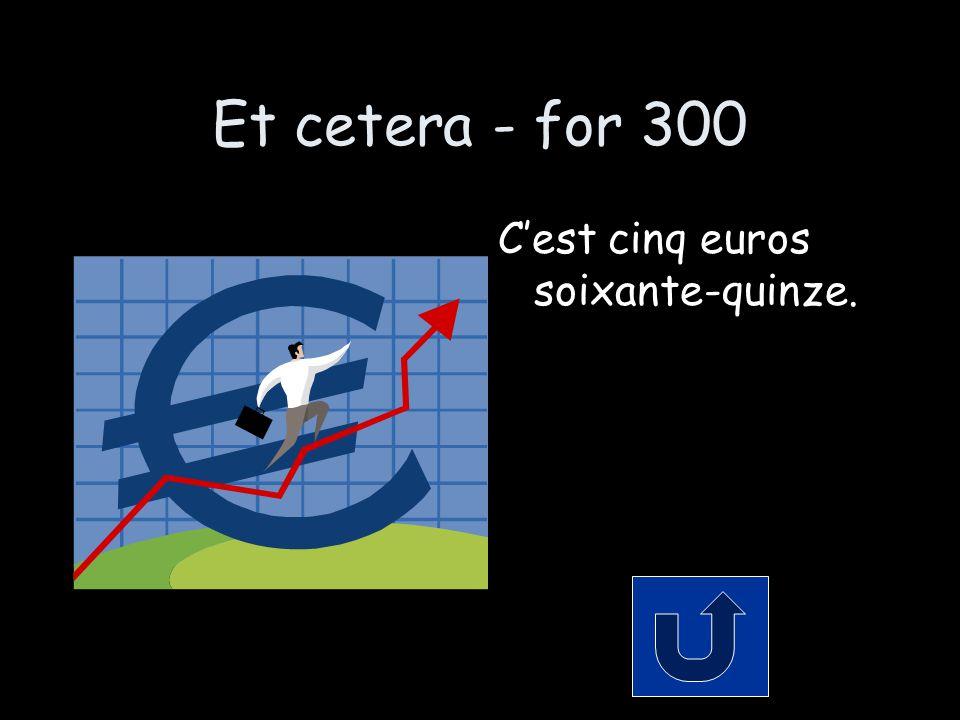 Et cetera - for 300 C'est cinq euros soixante-quinze.