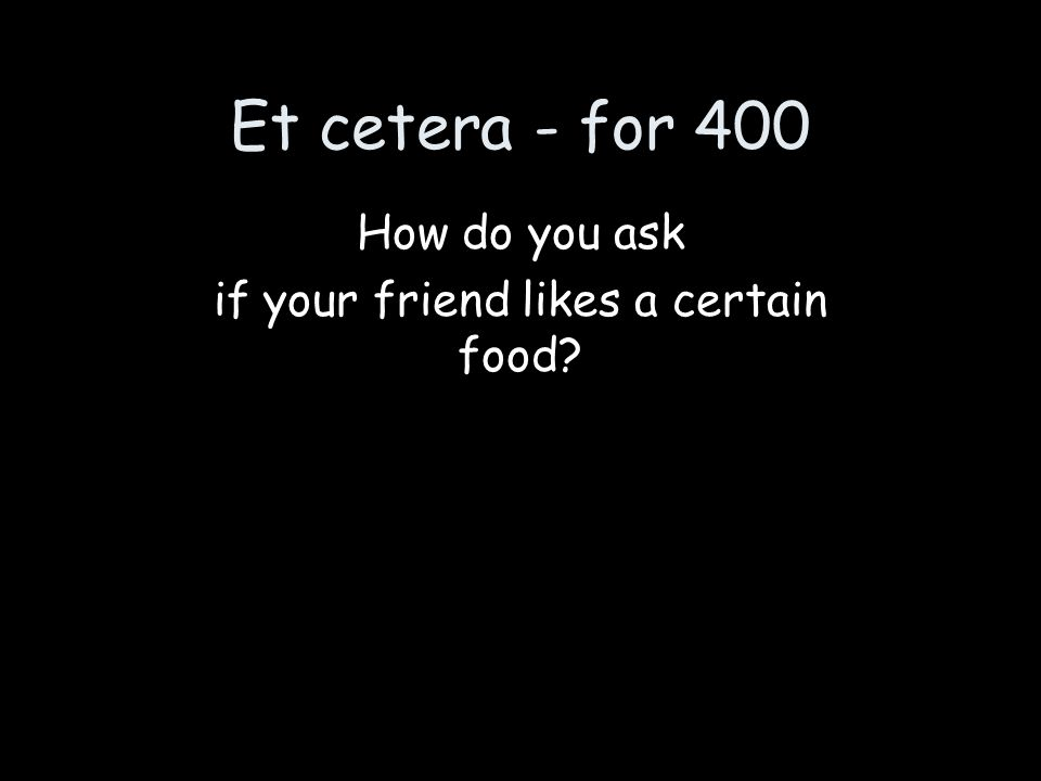 Et cetera - for 400 How do you ask if your friend likes a certain food?