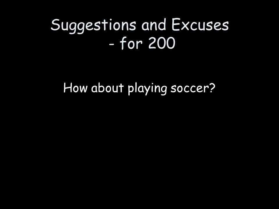 Suggestions and Excuses - for 200 How about playing soccer