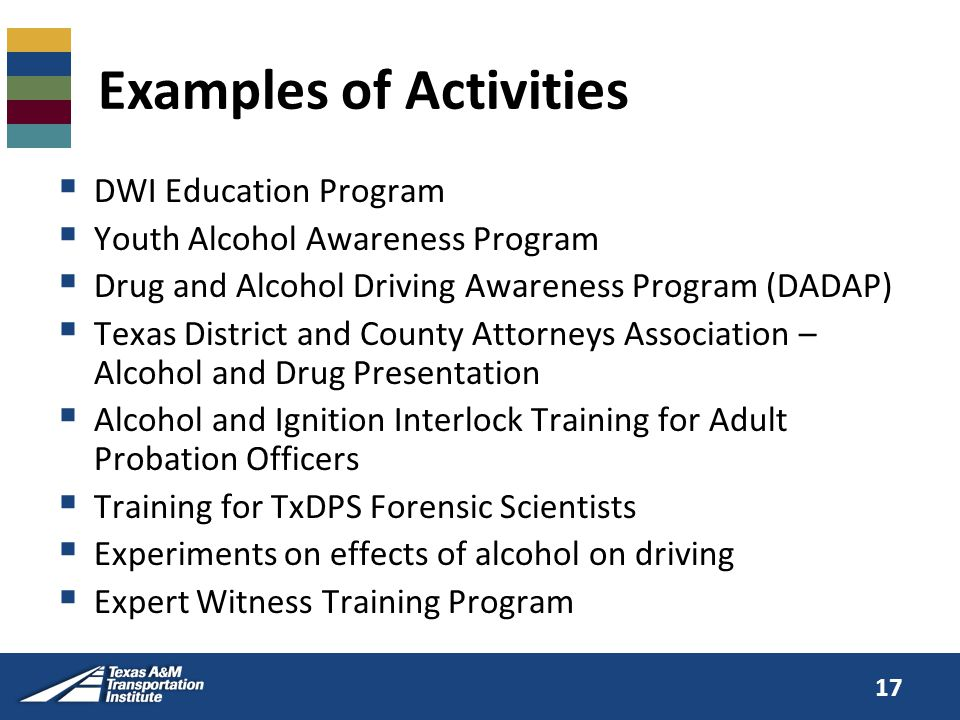 Examples of Activities  DWI Education Program  Youth Alcohol Awareness Program  Drug and Alcohol Driving Awareness Program (DADAP)  Texas District and County Attorneys Association – Alcohol and Drug Presentation  Alcohol and Ignition Interlock Training for Adult Probation Officers  Training for TxDPS Forensic Scientists  Experiments on effects of alcohol on driving  Expert Witness Training Program 17