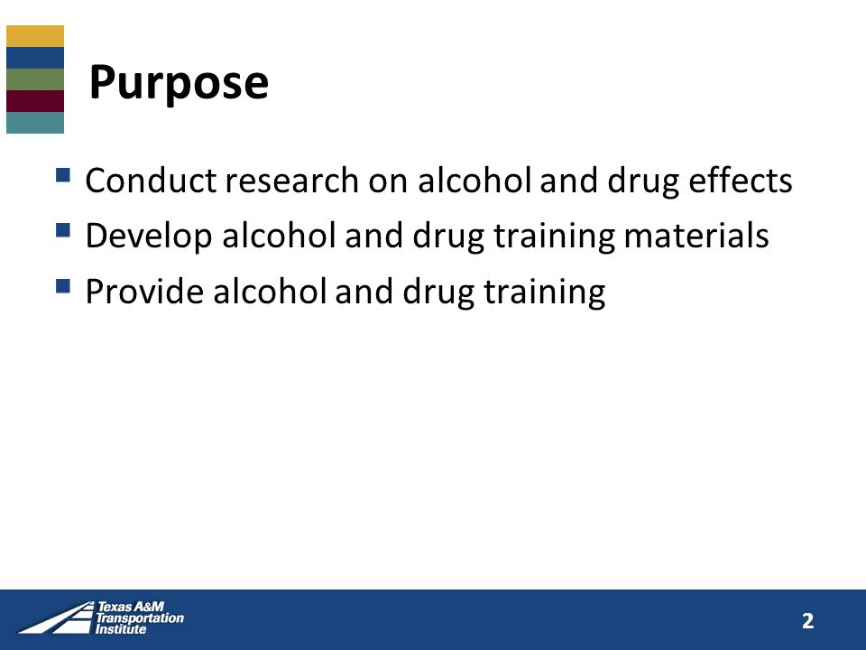 Purpose  Conduct research on alcohol and drug effects  Develop alcohol and drug training materials  Provide alcohol and drug training 2