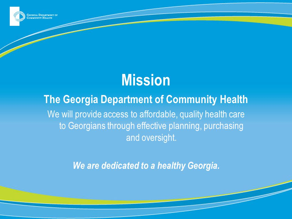 Mission The Georgia Department of Community Health We will provide access to affordable, quality health care to Georgians through effective planning,