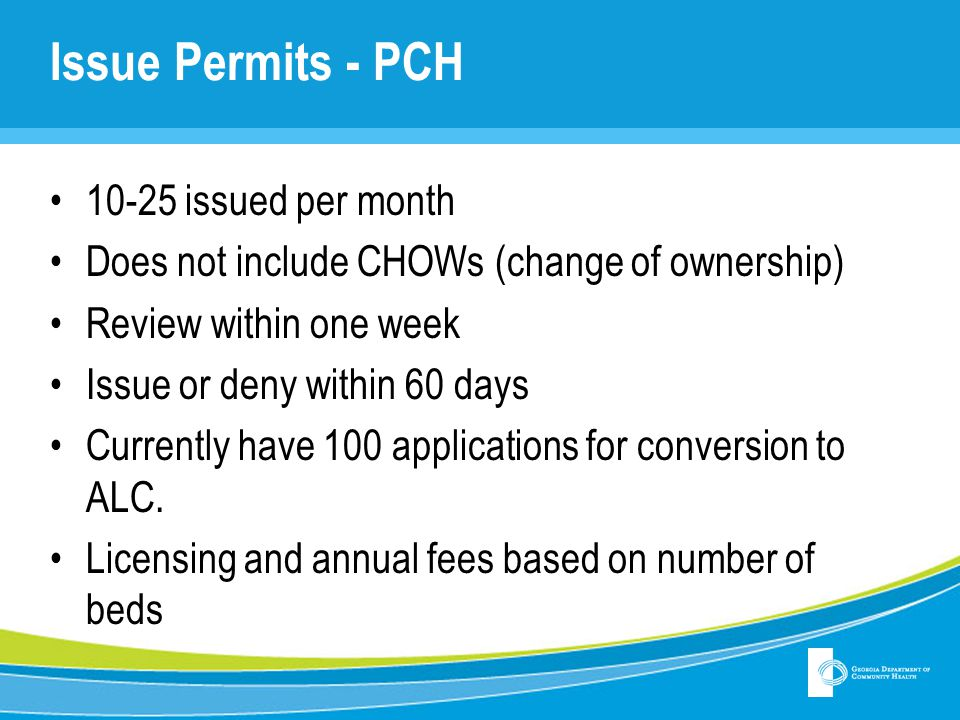 Issue Permits - PCH 10-25 issued per month Does not include CHOWs (change of ownership) Review within one week Issue or deny within 60 days Currently