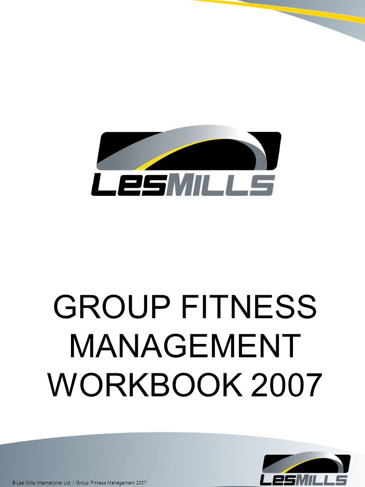 © Les Mills International Ltd  Group Fitness Management 2007 GROUP FITNESS MANAGEMENT WORKBOOK 2007