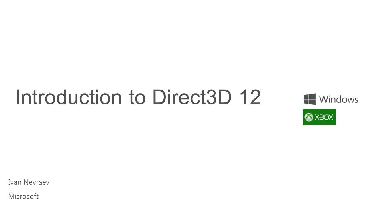Goals & Assumptions Preview of Direct3D 12 More API details in future talks Assuming familiarity with Direct3D 11