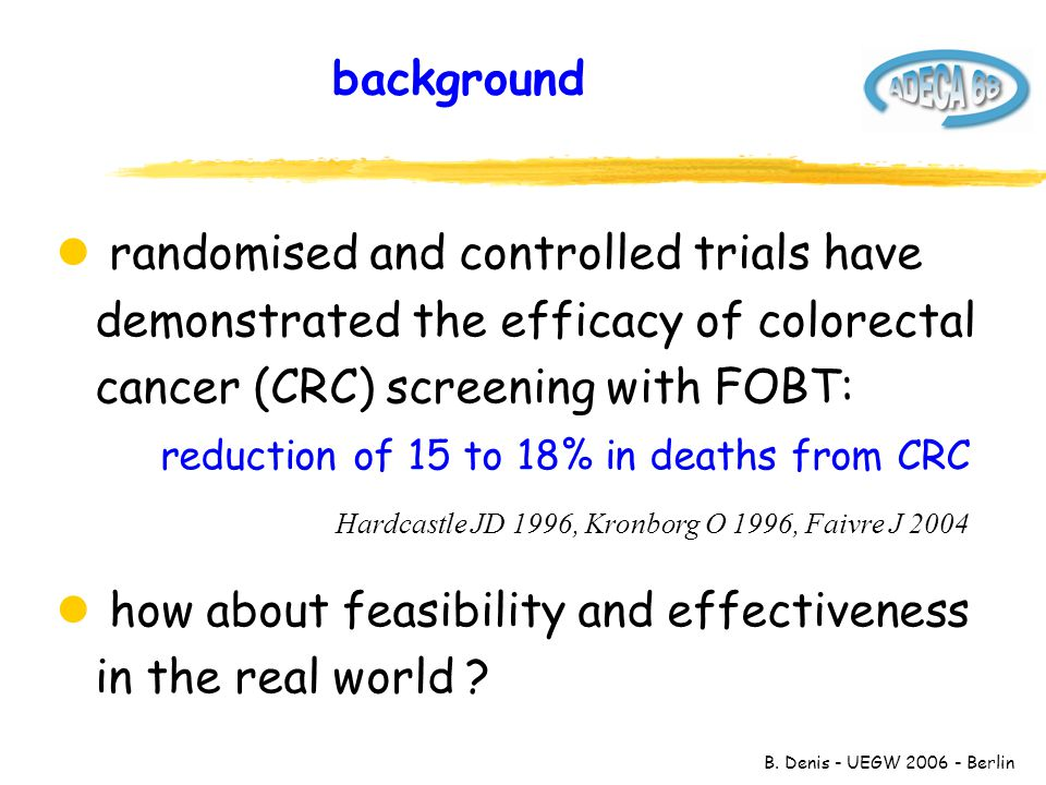 B. Denis - UEGW 2006 - Berlin background l randomised and controlled trials have demonstrated the efficacy of colorectal cancer (CRC) screening with F