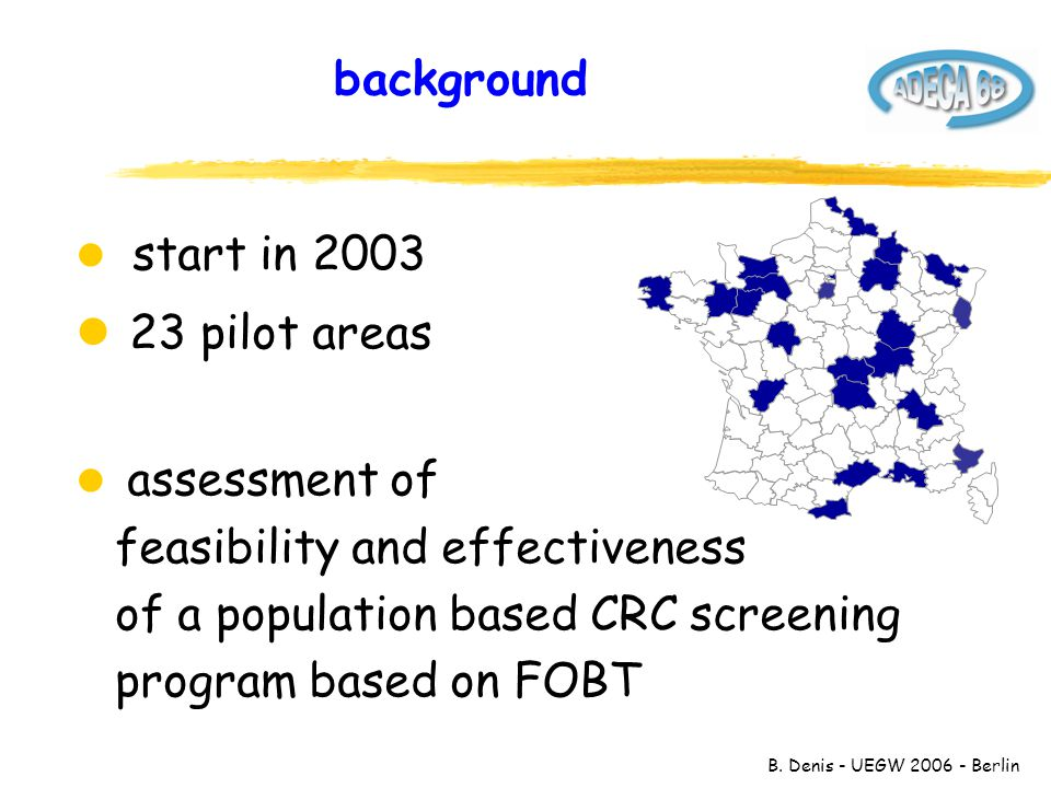 B. Denis - UEGW 2006 - Berlin background l start in 2003 l 23 pilot areas l assessment of feasibility and effectiveness of a population based CRC scre