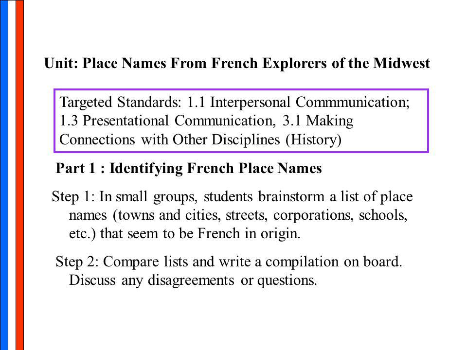 Part 1 : Identifying French Place Names Step 1: In small groups, students brainstorm a list of place names (towns and cities, streets, corporations, schools, etc.) that seem to be French in origin.