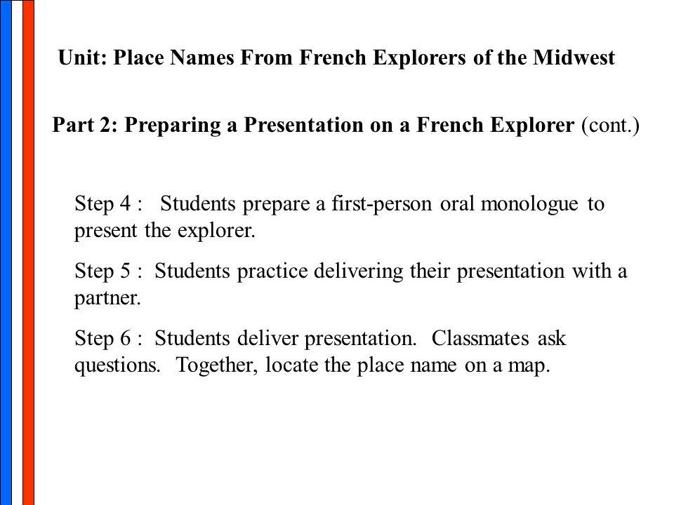 Part 2: Preparing a Presentation on a French Explorer (cont.) Unit: Place Names From French Explorers of the Midwest Step 4 : Students prepare a first-person oral monologue to present the explorer.