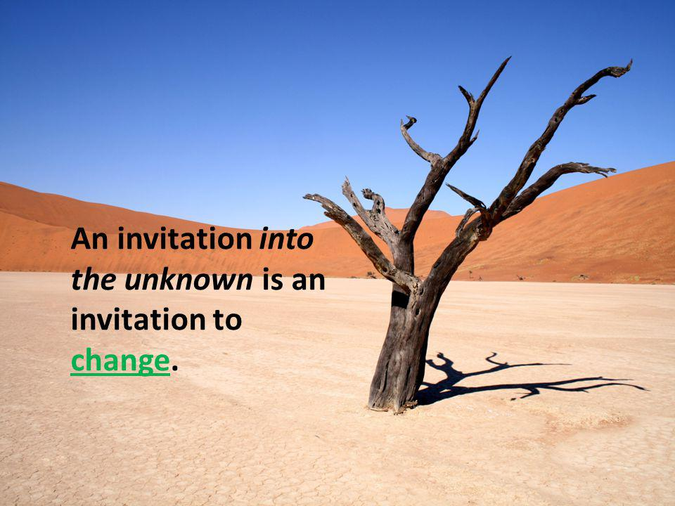 An invitation into the unknown is an invitation to change.
