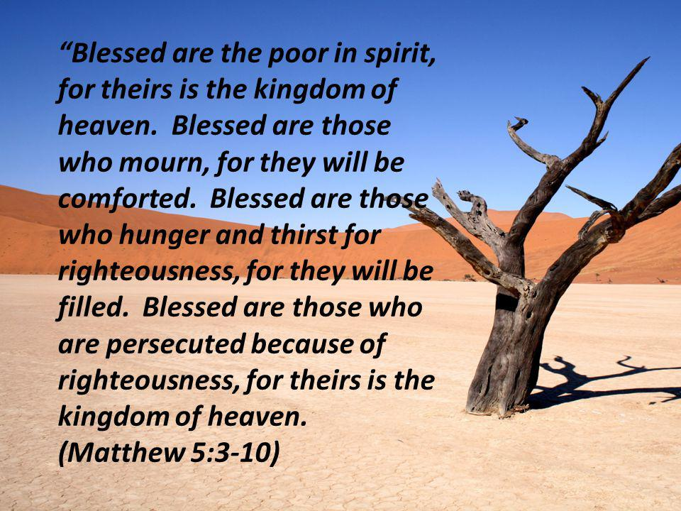 """Blessed are the poor in spirit, for theirs is the kingdom of heaven. Blessed are those who mourn, for they will be comforted. Blessed are those who h"
