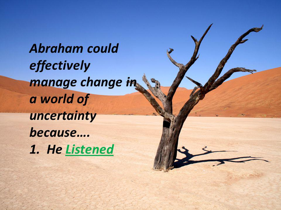 Abraham could effectively manage change in a world of uncertainty because…. 1. He Listened