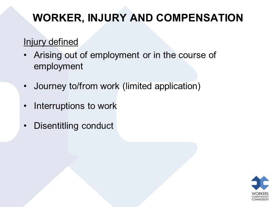Injury defined Arising out of employment or in the course of employment Journey to/from work (limited application) Interruptions to work Disentitling