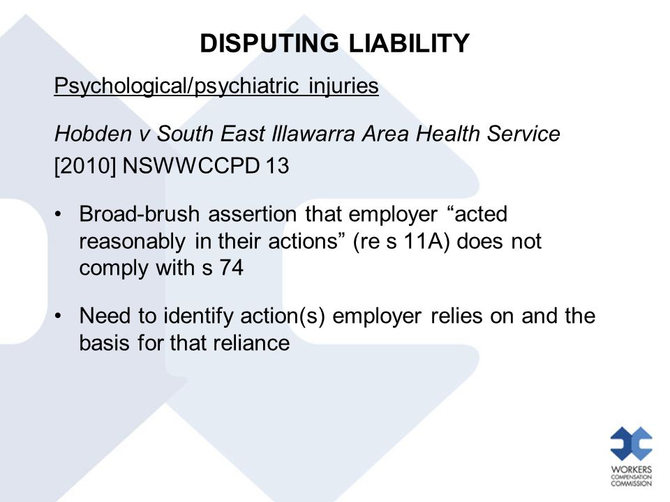DISPUTING LIABILITY Psychological/psychiatric injuries Hobden v South East Illawarra Area Health Service [2010] NSWWCCPD 13 Broad-brush assertion that