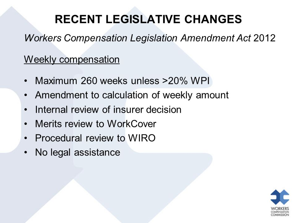 RECENT LEGISLATIVE CHANGES Workers Compensation Legislation Amendment Act 2012 Weekly compensation Maximum 260 weeks unless >20% WPI Amendment to calc
