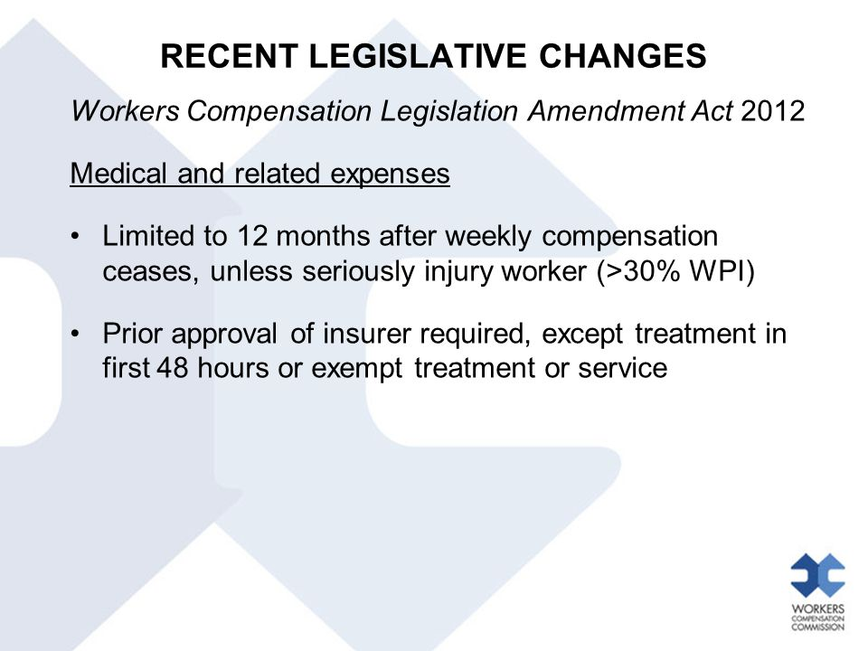 RECENT LEGISLATIVE CHANGES Workers Compensation Legislation Amendment Act 2012 Medical and related expenses Limited to 12 months after weekly compensa
