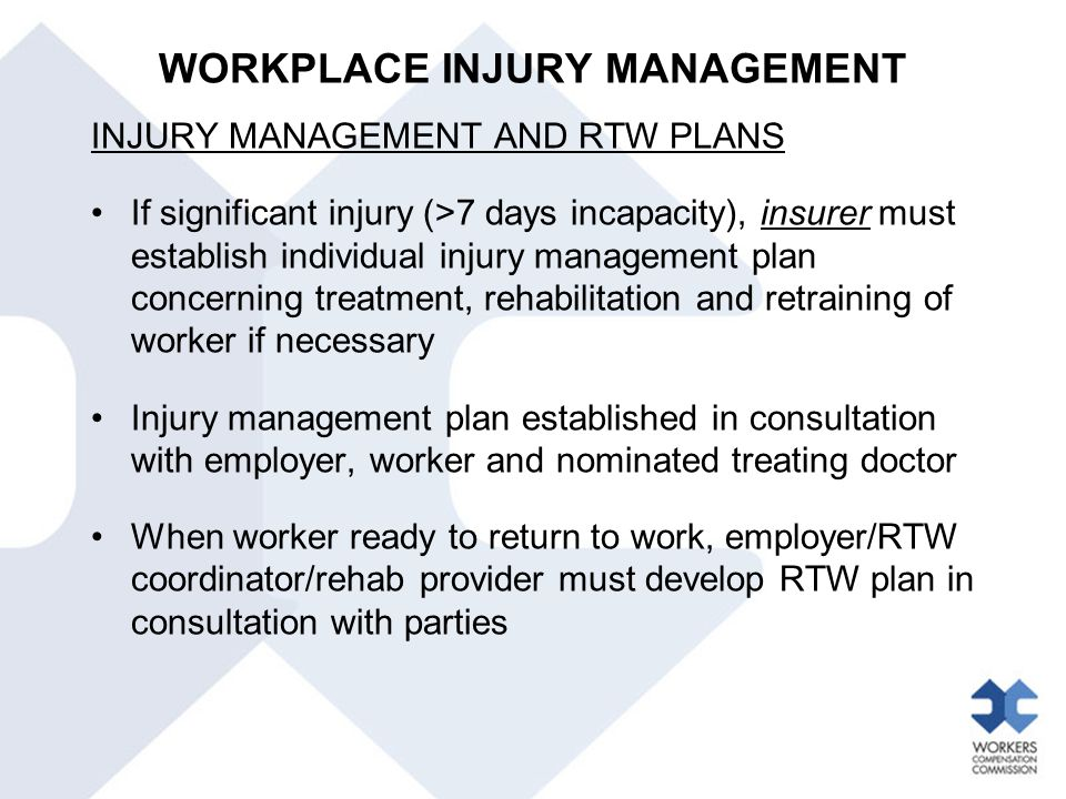 WORKPLACE INJURY MANAGEMENT INJURY MANAGEMENT AND RTW PLANS If significant injury (>7 days incapacity), insurer must establish individual injury manag
