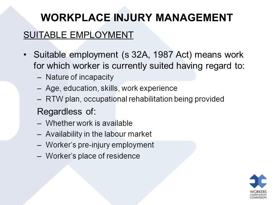 WORKPLACE INJURY MANAGEMENT SUITABLE EMPLOYMENT Suitable employment (s 32A, 1987 Act) means work for which worker is currently suited having regard to