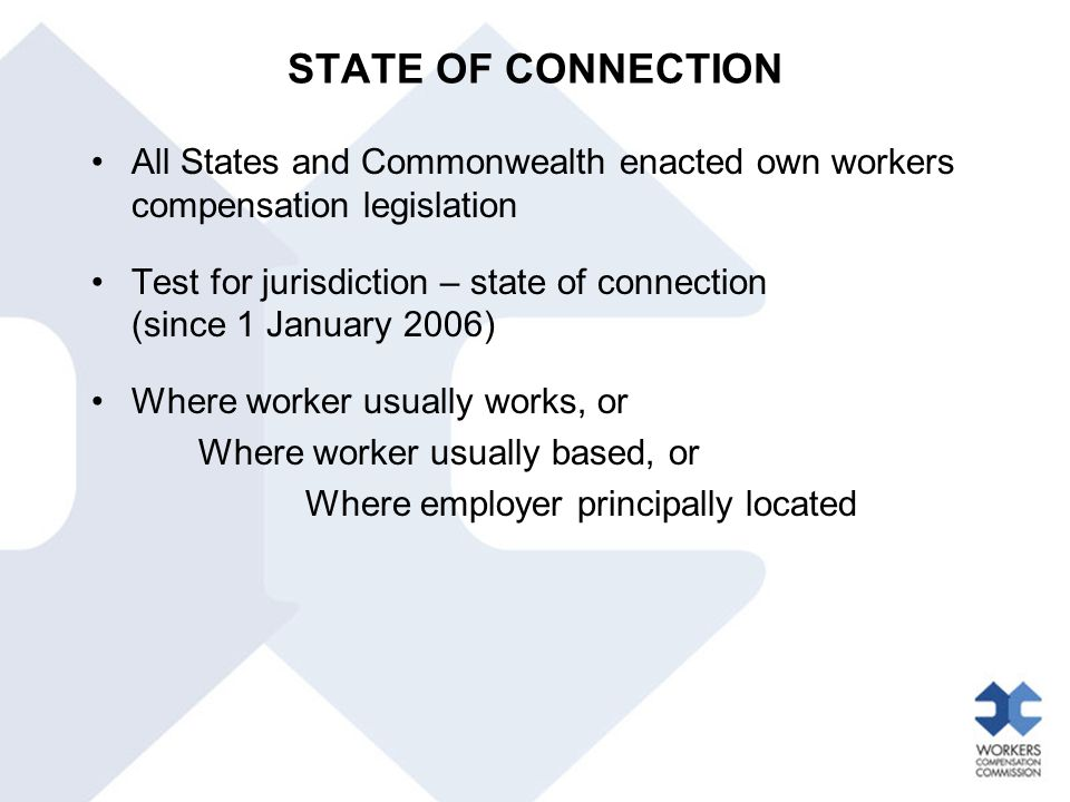 STATE OF CONNECTION All States and Commonwealth enacted own workers compensation legislation Test for jurisdiction – state of connection (since 1 Janu