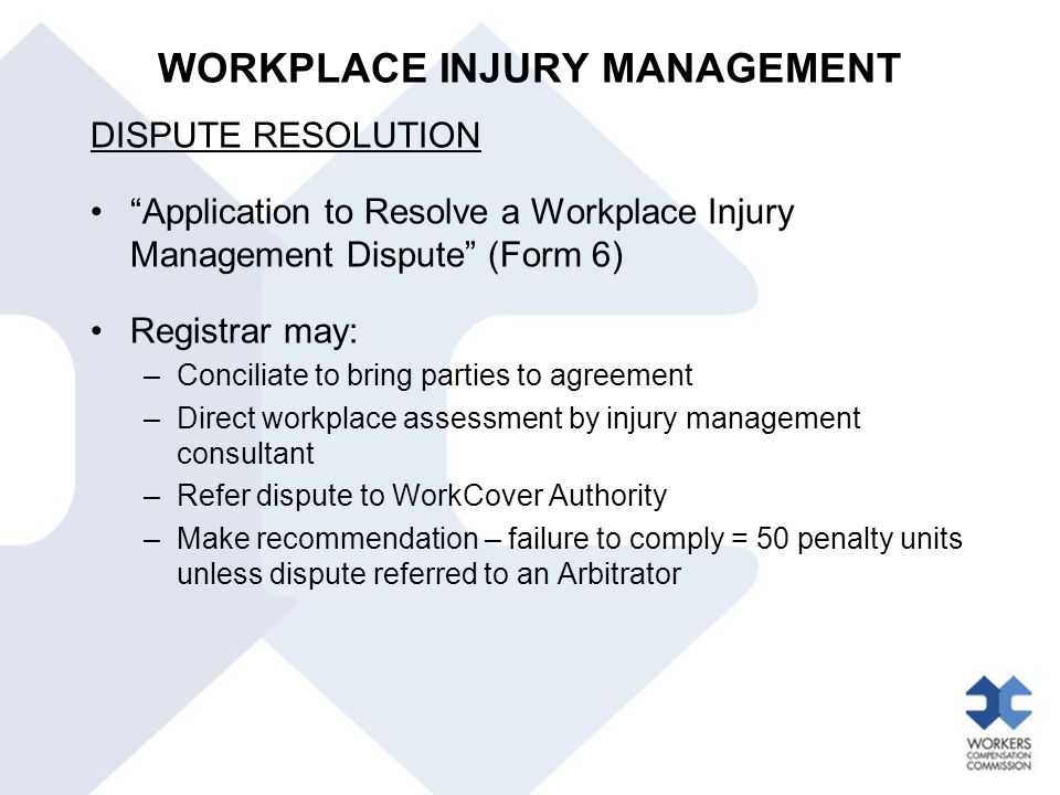 "WORKPLACE INJURY MANAGEMENT DISPUTE RESOLUTION ""Application to Resolve a Workplace Injury Management Dispute"" (Form 6) Registrar may: –Conciliate to b"