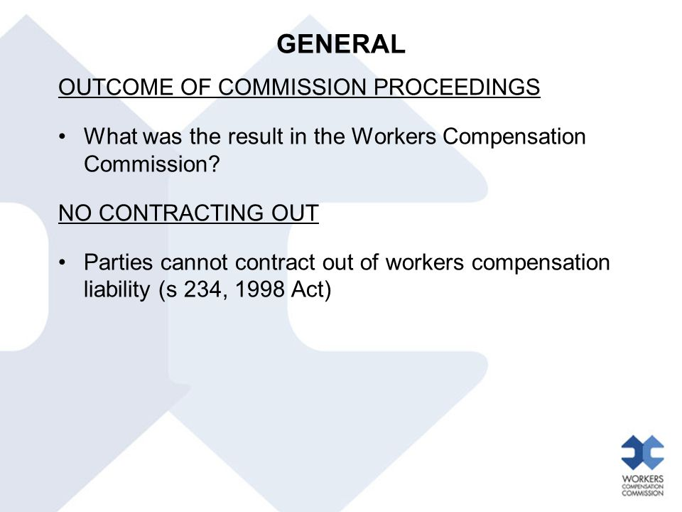 GENERAL OUTCOME OF COMMISSION PROCEEDINGS What was the result in the Workers Compensation Commission? NO CONTRACTING OUT Parties cannot contract out o