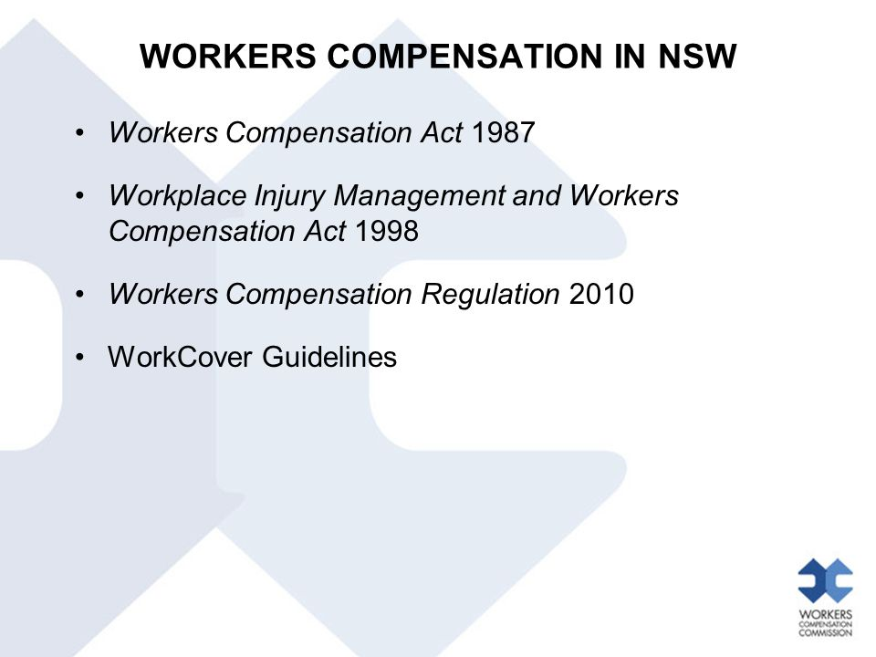 WORKERS COMPENSATION IN NSW Workers Compensation Act 1987 Workplace Injury Management and Workers Compensation Act 1998 Workers Compensation Regulatio