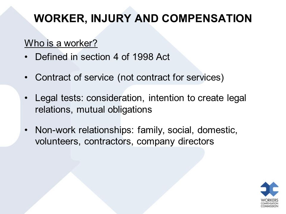 Who is a worker? Defined in section 4 of 1998 Act Contract of service (not contract for services) Legal tests: consideration, intention to create lega