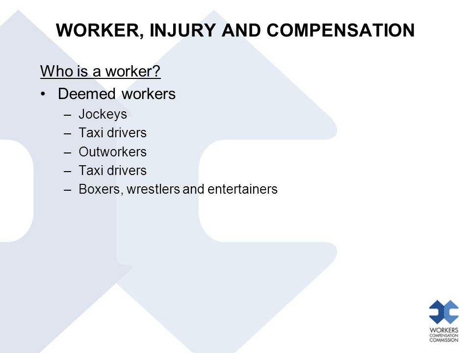 Who is a worker? Deemed workers –Jockeys –Taxi drivers –Outworkers –Taxi drivers –Boxers, wrestlers and entertainers WORKER, INJURY AND COMPENSATION
