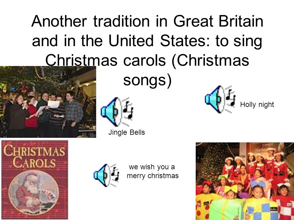 Another tradition in Great Britain and in the United States: to sing Christmas carols (Christmas songs) Jingle Bells Holly night we wish you a merry c