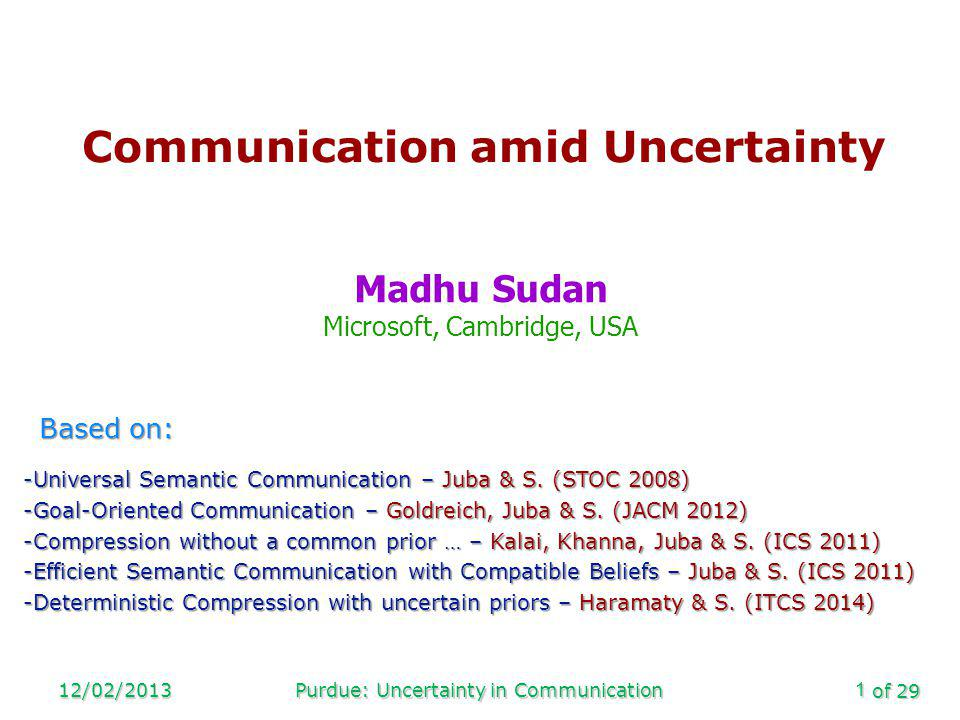 of 29 12/02/2013Purdue: Uncertainty in Communication1 Communication amid Uncertainty Madhu Sudan Microsoft, Cambridge, USA Based on: -Universal Semantic Communication – Juba & S.