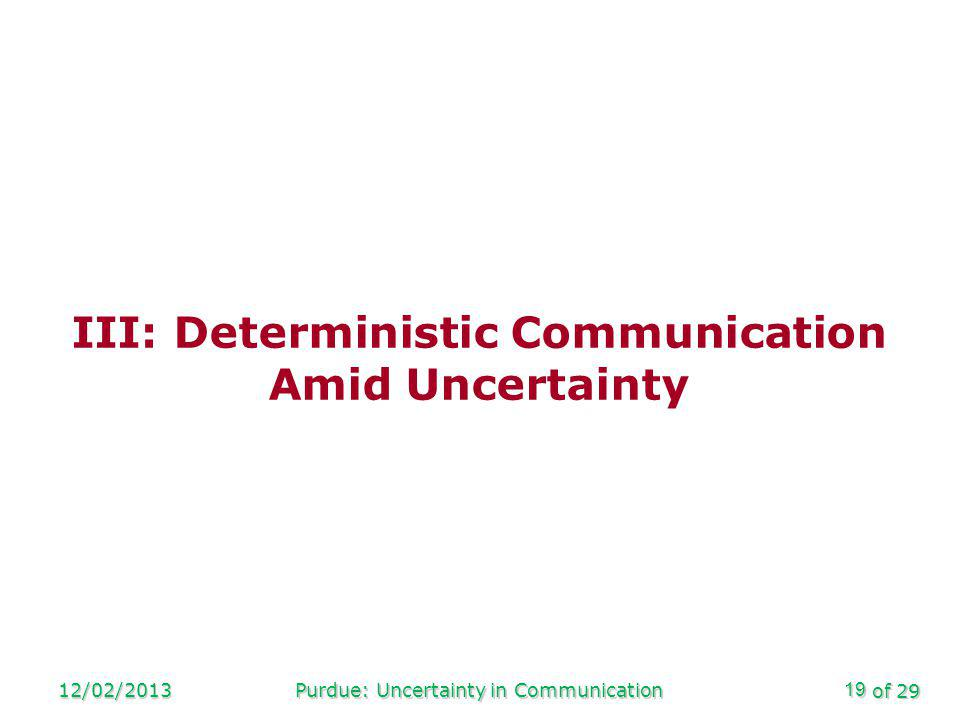 of 29 12/02/2013Purdue: Uncertainty in Communication19 III: Deterministic Communication Amid Uncertainty