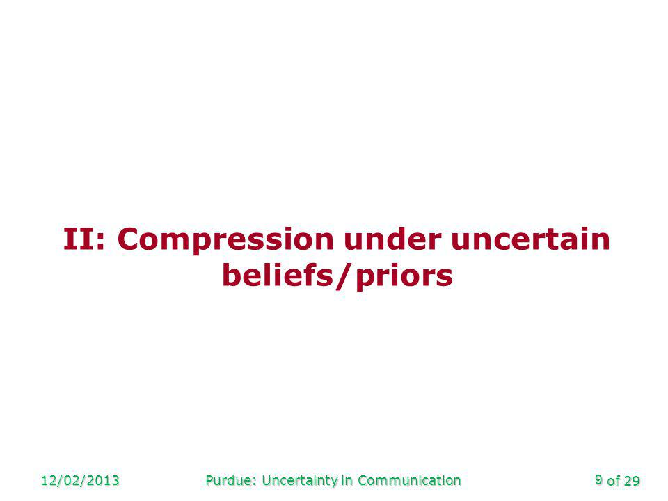 of 29 12/02/2013Purdue: Uncertainty in Communication9 II: Compression under uncertain beliefs/priors
