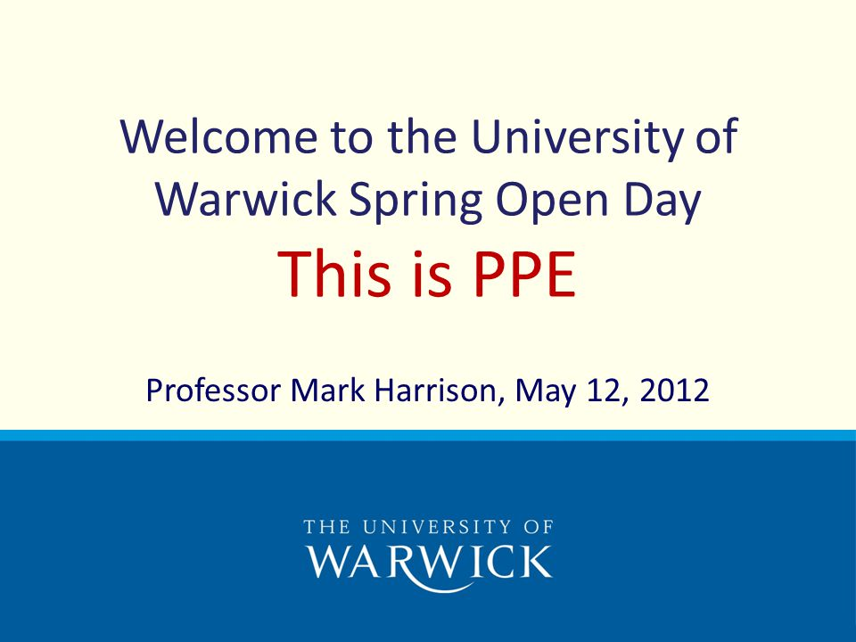 Welcome to the University of Warwick Spring Open Day This is PPE Professor Mark Harrison, May 12, 2012
