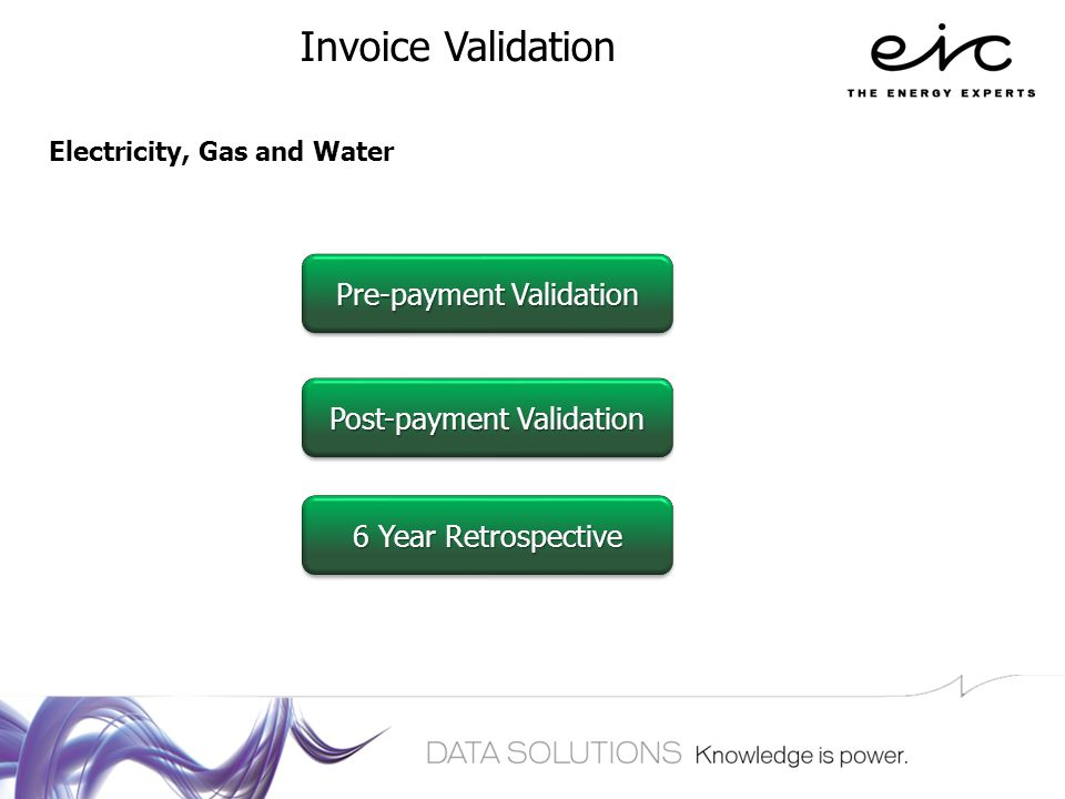 Invoice Validation Pre-payment Validation Pre-payment Validation Pre-payment Validation Pre-payment Validation Post-payment Validation Post-payment Validation Post-payment Validation Post-payment Validation 6 Year Retrospective 6 Year Retrospective 6 Year Retrospective 6 Year Retrospective Electricity, Gas and Water