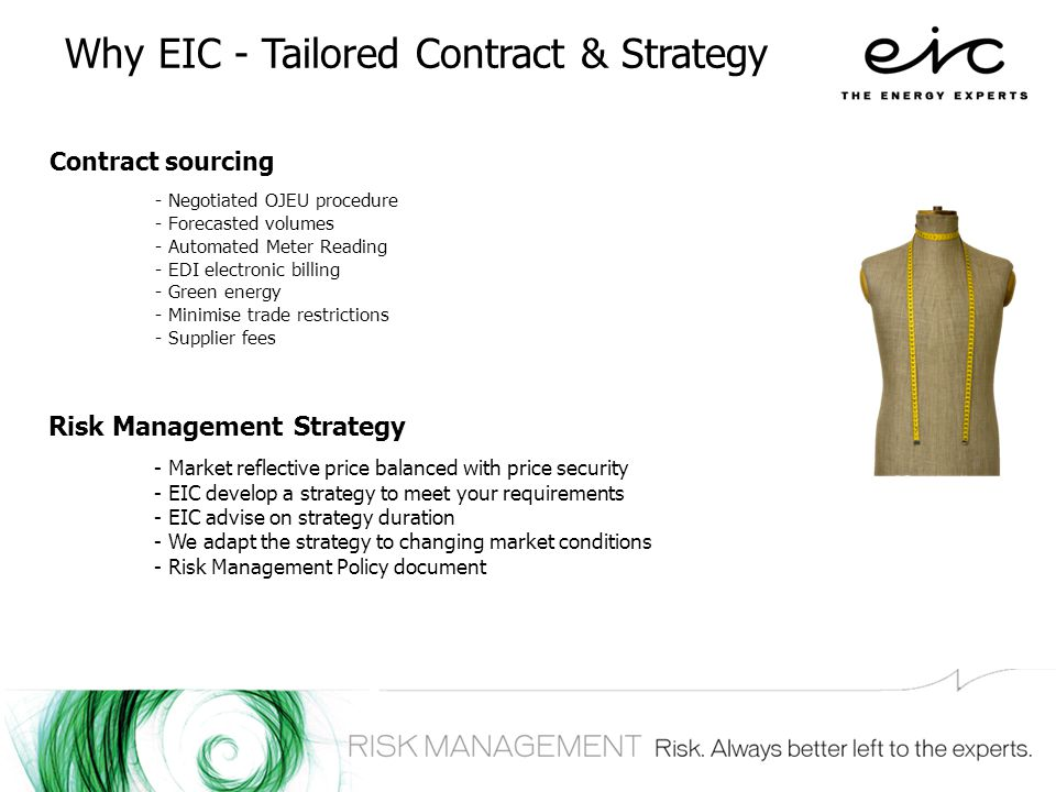 Why EIC - Tailored Contract & Strategy Contract sourcing - Negotiated OJEU procedure - Forecasted volumes - Automated Meter Reading - EDI electronic billing - Green energy - Minimise trade restrictions - Supplier fees Risk Management Strategy - Market reflective price balanced with price security - EIC develop a strategy to meet your requirements - EIC advise on strategy duration - We adapt the strategy to changing market conditions - Risk Management Policy document