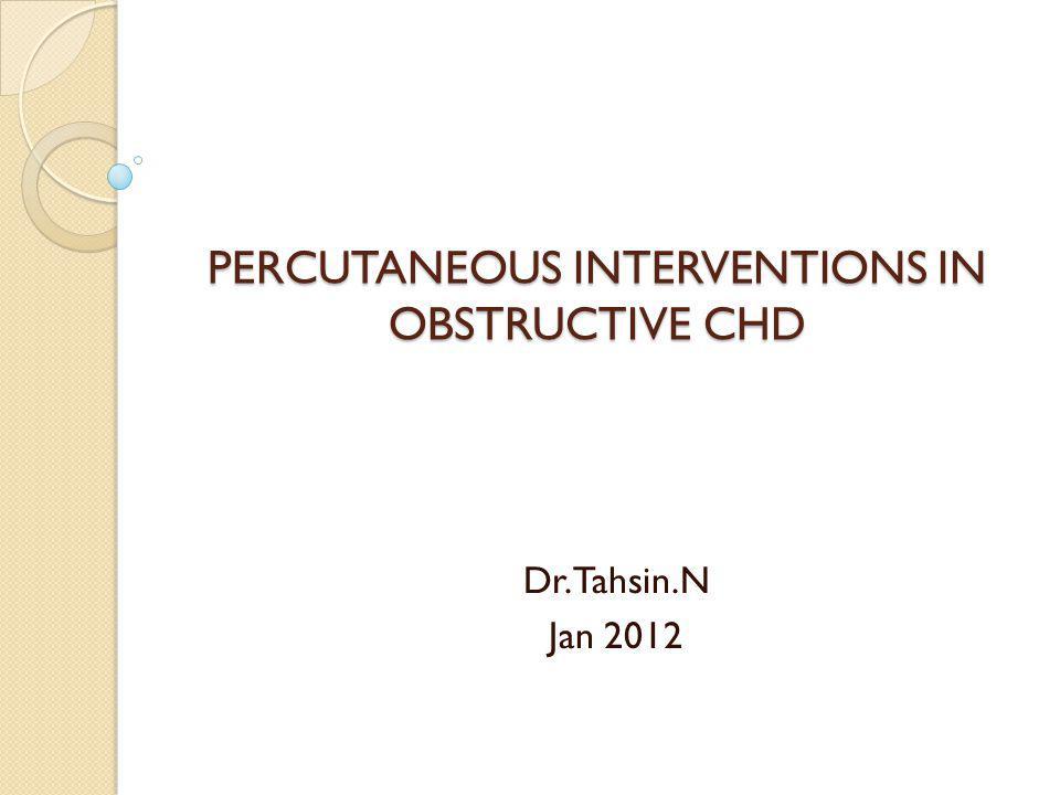 PERCUTANEOUS INTERVENTIONS IN OBSTRUCTIVE CHD Dr.Tahsin.N Jan 2012