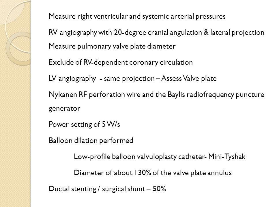 Measure right ventricular and systemic arterial pressures RV angiography with 20-degree cranial angulation & lateral projection Measure pulmonary valv