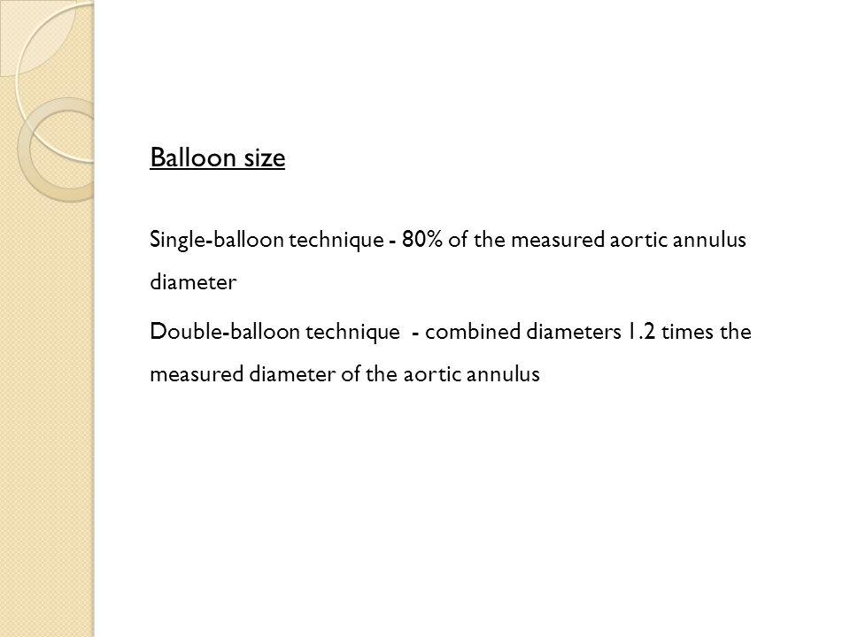 Balloon size Single-balloon technique - 80% of the measured aortic annulus diameter Double-balloon technique - combined diameters 1.2 times the measur