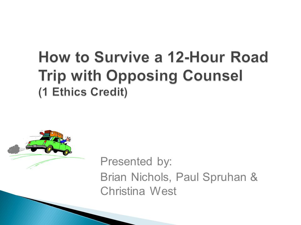 How to Survive a 12-Hour Road Trip with Opposing Counsel (1 Ethics Credit) Presented by: Brian Nichols, Paul Spruhan & Christina West