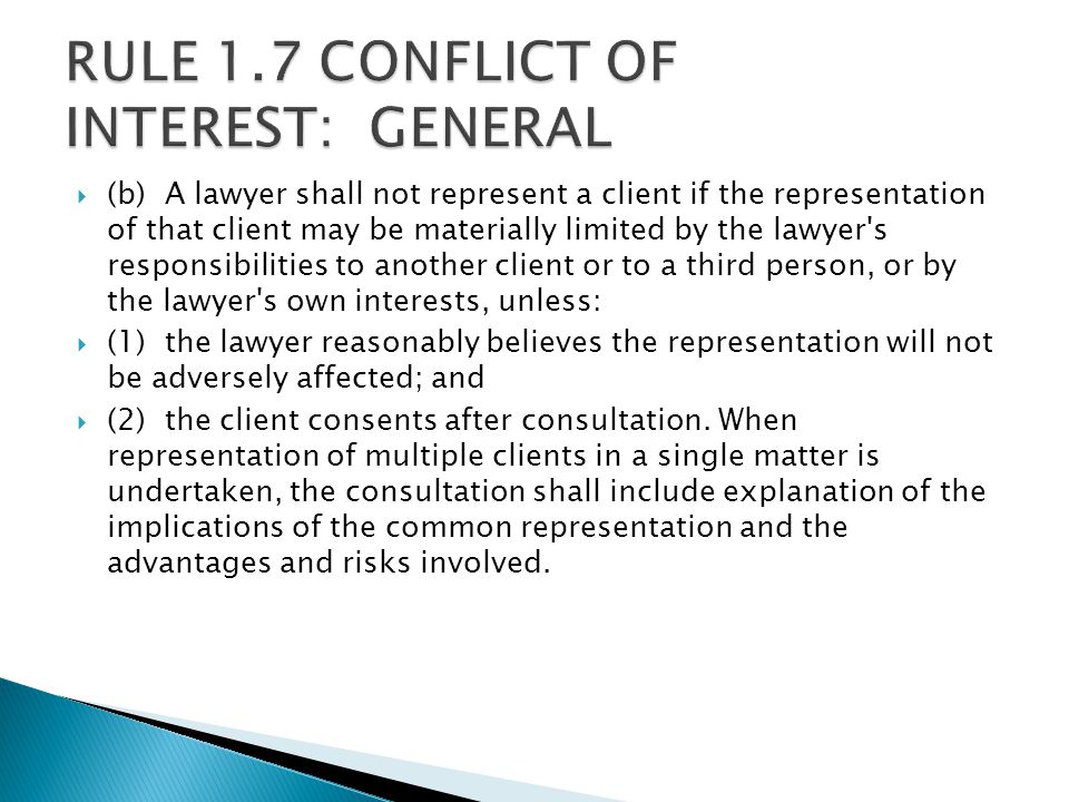  (b) A lawyer shall not represent a client if the representation of that client may be materially limited by the lawyer s responsibilities to another client or to a third person, or by the lawyer s own interests, unless:  (1) the lawyer reasonably believes the representation will not be adversely affected; and  (2) the client consents after consultation.