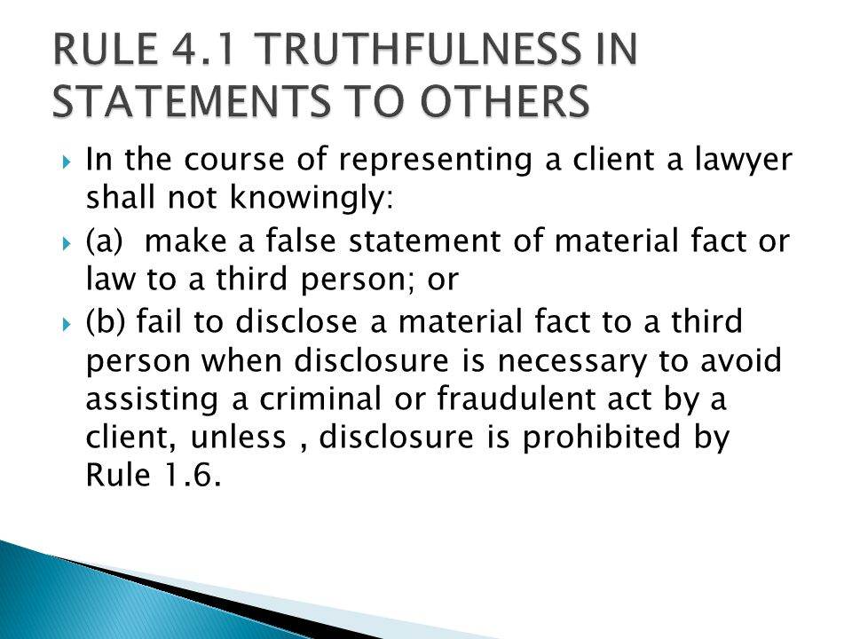  In the course of representing a client a lawyer shall not knowingly:  (a) make a false statement of material fact or law to a third person; or  (b) fail to disclose a material fact to a third person when disclosure is necessary to avoid assisting a criminal or fraudulent act by a client, unless, disclosure is prohibited by Rule 1.6.