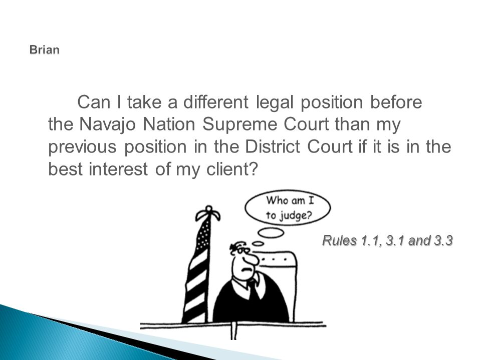 Can I take a different legal position before the Navajo Nation Supreme Court than my previous position in the District Court if it is in the best interest of my client.