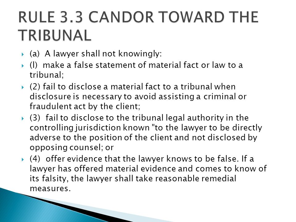  (a) A lawyer shall not knowingly:  (l) make a false statement of material fact or law to a tribunal;  (2) fail to disclose a material fact to a tribunal when disclosure is necessary to avoid assisting a criminal or fraudulent act by the client;  (3) fail to disclose to the tribunal legal authority in the controlling jurisdiction known to the lawyer to be directly adverse to the position of the client and not disclosed by opposing counsel; or  (4) offer evidence that the lawyer knows to be false.