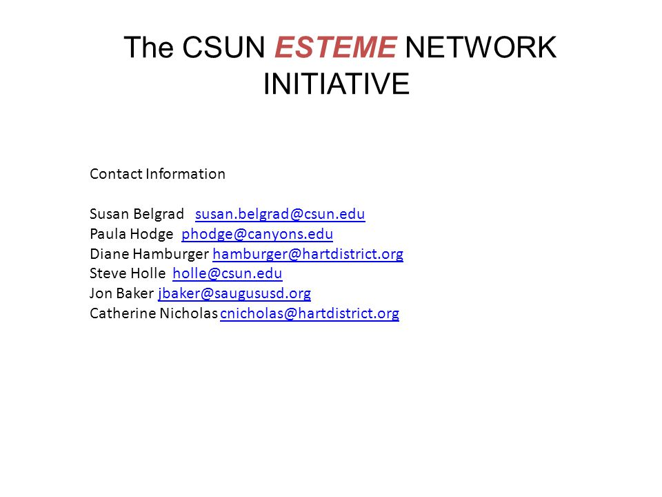 The CSUN ESTEME NETWORK INITIATIVE Contact Information Susan Belgrad susan.belgrad@csun.edususan.belgrad@csun.edu Paula Hodge phodge@canyons.eduphodge@canyons.edu Diane Hamburger hamburger@hartdistrict.orghamburger@hartdistrict.org Steve Holle holle@csun.eduholle@csun.edu Jon Baker jbaker@saugususd.orgjbaker@saugususd.org Catherine Nicholas cnicholas@hartdistrict.orgcnicholas@hartdistrict.org